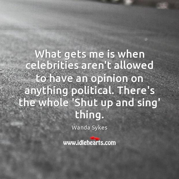 What gets me is when celebrities aren't allowed to have an opinion Wanda Sykes Picture Quote