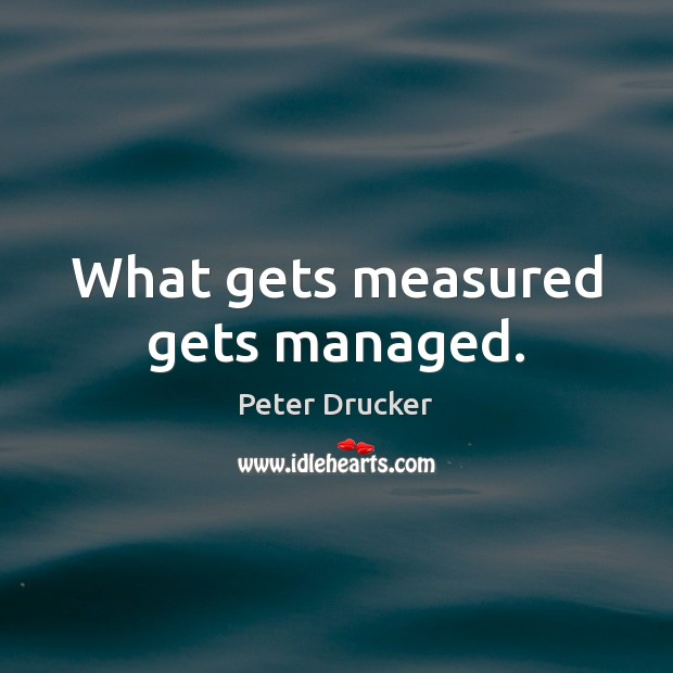 What gets measured gets managed. Image