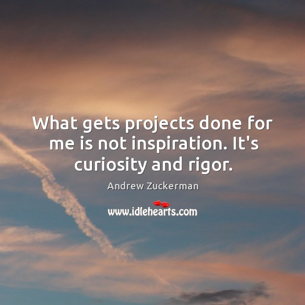 Image, What gets projects done for me is not inspiration. It's curiosity and rigor.