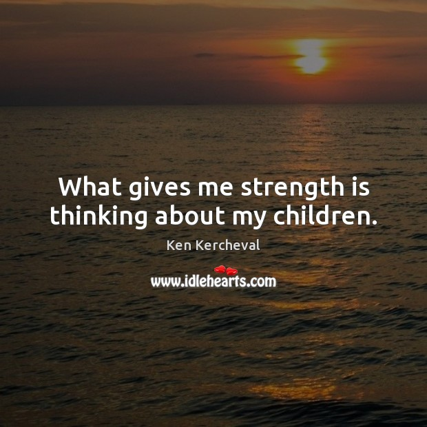 What gives me strength is thinking about my children. Strength Quotes Image