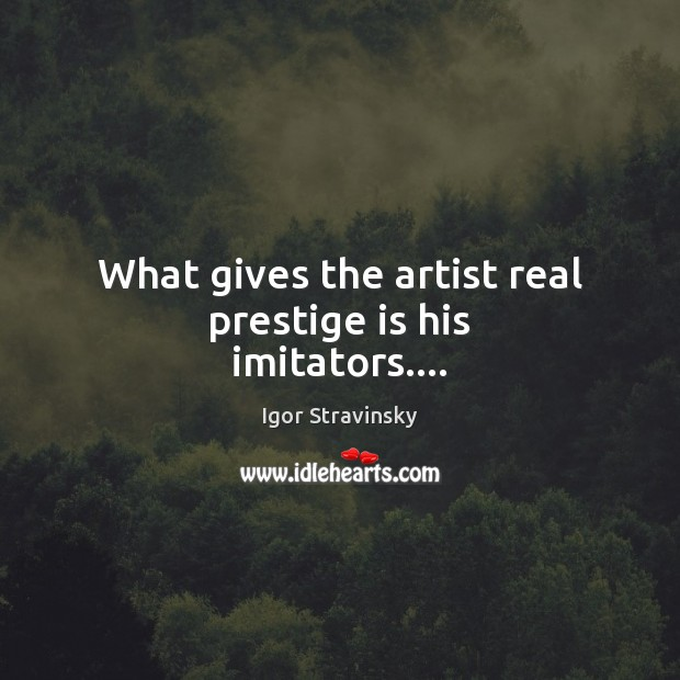What gives the artist real prestige is his imitators…. Igor Stravinsky Picture Quote