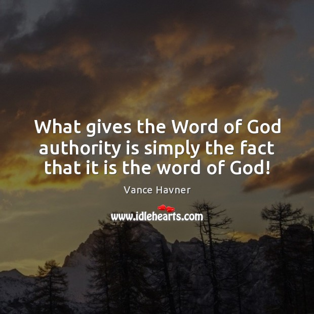 Vance Havner Picture Quote image saying: What gives the Word of God authority is simply the fact that it is the word of God!
