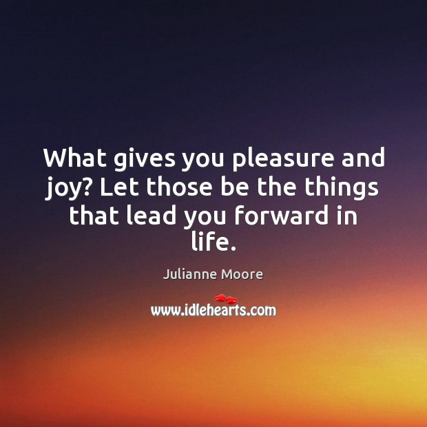 What gives you pleasure and joy? Let those be the things that lead you forward in life. Image