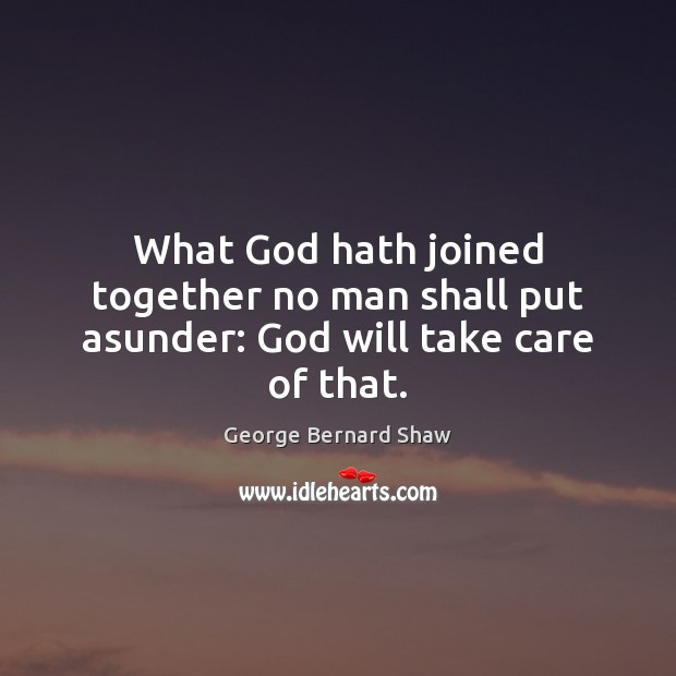 What God hath joined together no man shall put asunder: God will take care of that. Image