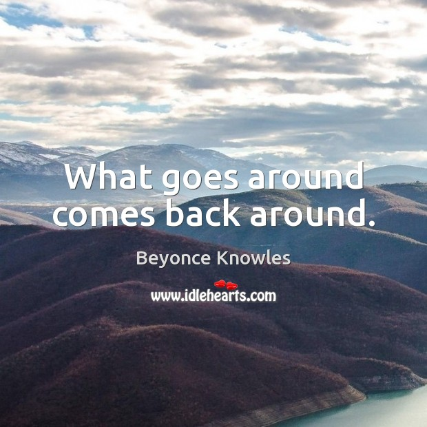 What goes around comes back around. Beyonce Knowles Picture Quote