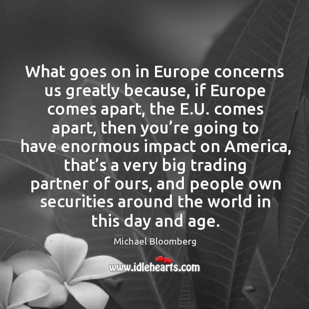 What goes on in europe concerns us greatly because, if europe comes apart Image