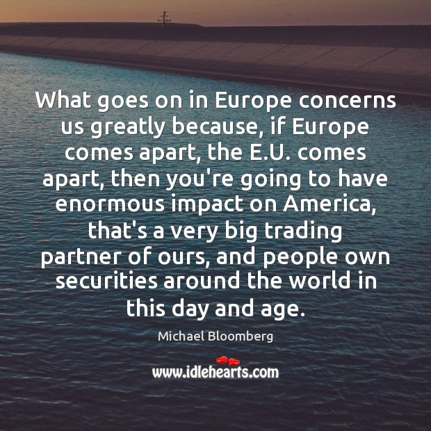 What goes on in Europe concerns us greatly because, if Europe comes Michael Bloomberg Picture Quote