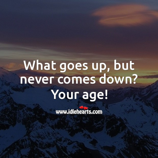 What goes up, but never comes down? Your age! Funny Birthday Messages Image