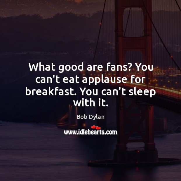 Image, What good are fans? You can't eat applause for breakfast. You can't sleep with it.