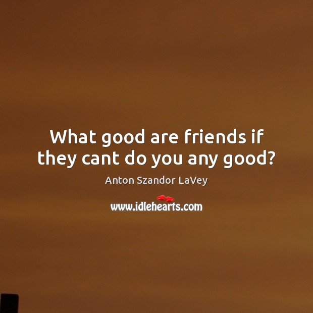What good are friends if they cant do you any good? Image