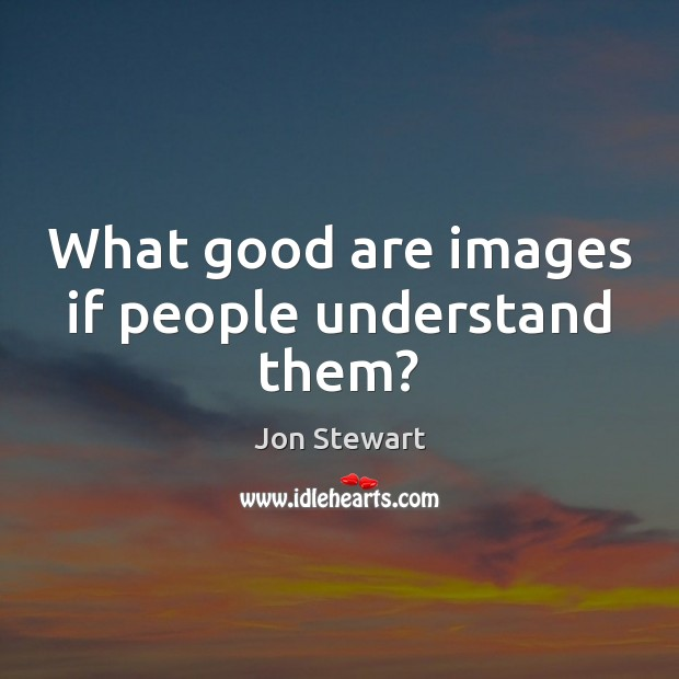 Image, What good are images if people understand them?