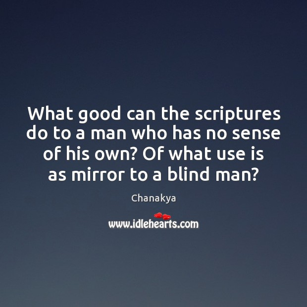 What good can the scriptures do to a man who has no Chanakya Picture Quote