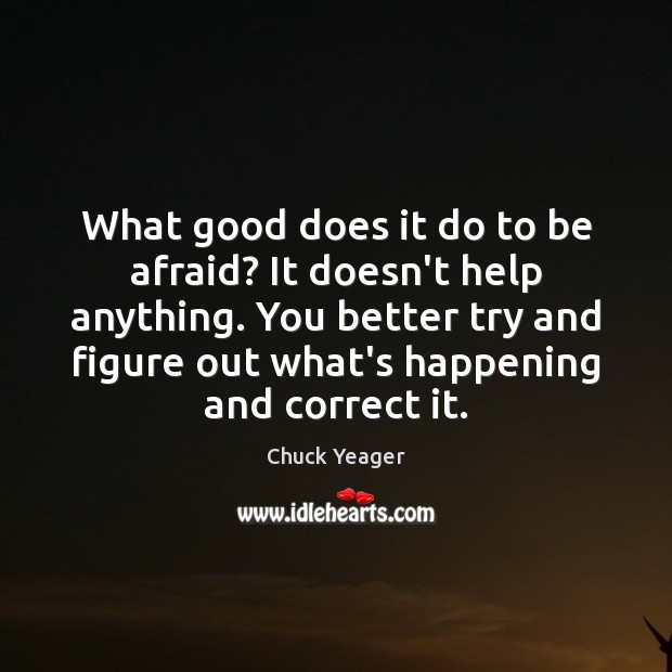 What good does it do to be afraid? It doesn't help anything. Chuck Yeager Picture Quote