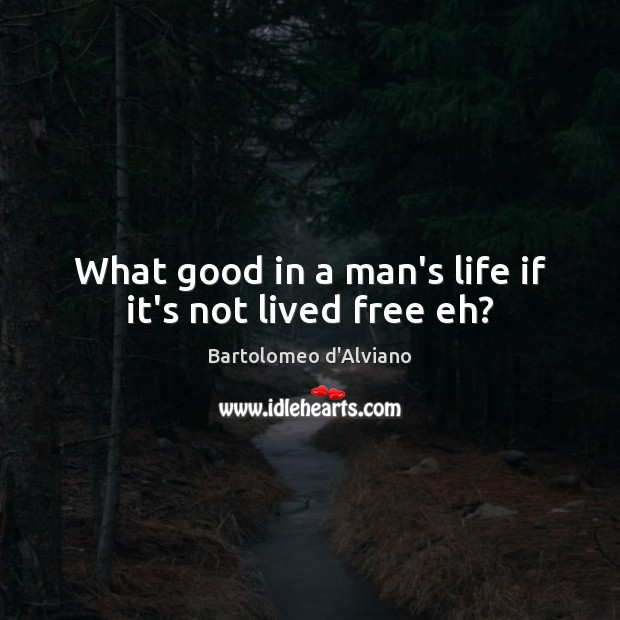 Image, What good in a man's life if it's not lived free eh?