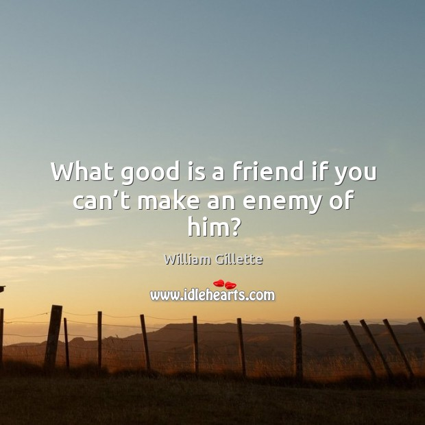 What good is a friend if you can't make an enemy of him? Image