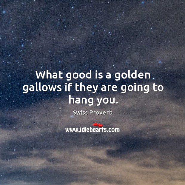 What good is a golden gallows if they are going to hang you. Swiss Proverbs Image