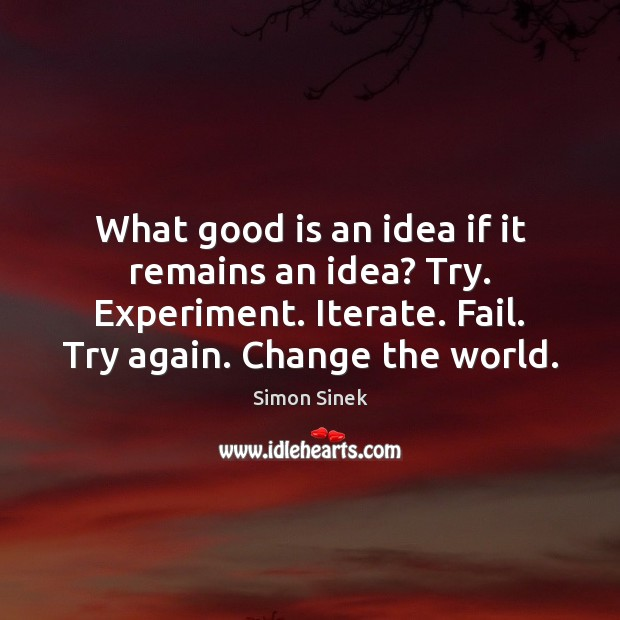 What good is an idea if it remains an idea? Try. Experiment. Try Again Quotes Image