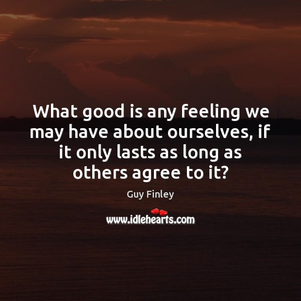 What good is any feeling we may have about ourselves, if it Image