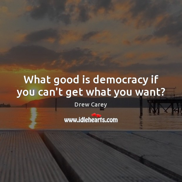 What good is democracy if you can't get what you want? Drew Carey Picture Quote