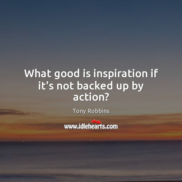 Image, What good is inspiration if it's not backed up by action?
