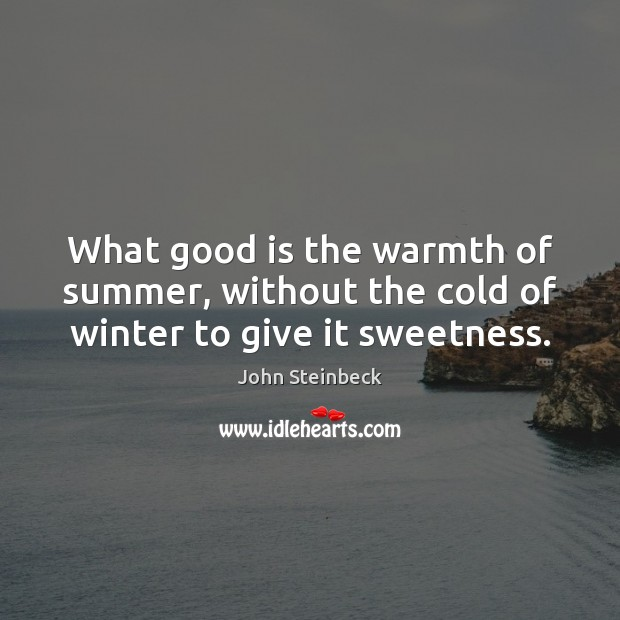 What good is the warmth of summer, without the cold of winter to give it sweetness. Image