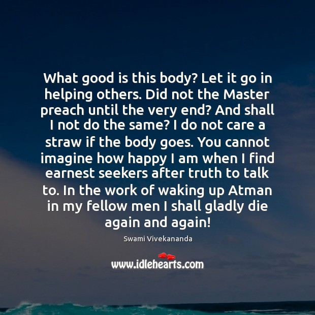 What good is this body? Let it go in helping others. Did Image