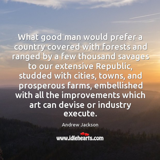 What good man would prefer a country covered with forests and ranged Image