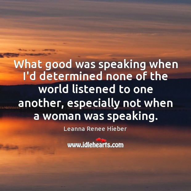What good was speaking when I'd determined none of the world listened Leanna Renee Hieber Picture Quote