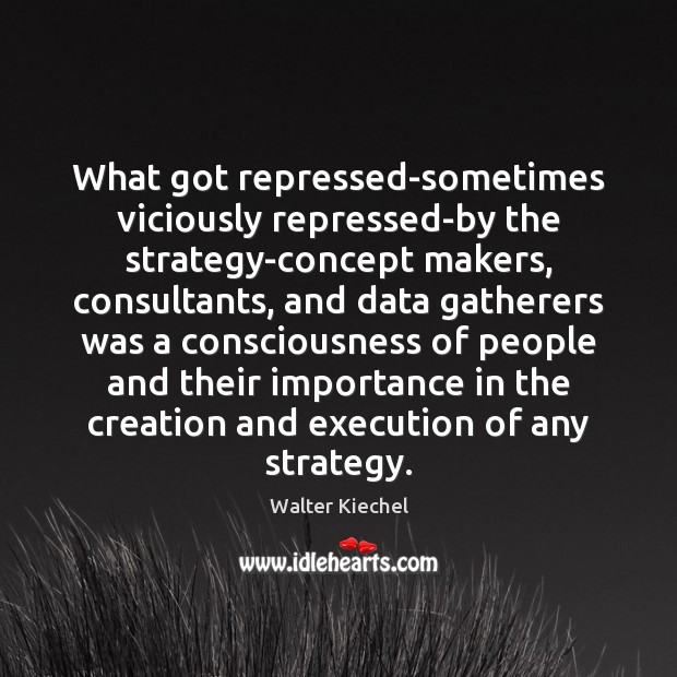 Image, What got repressed-sometimes viciously repressed-by the strategy-concept makers, consultants, and data gatherers