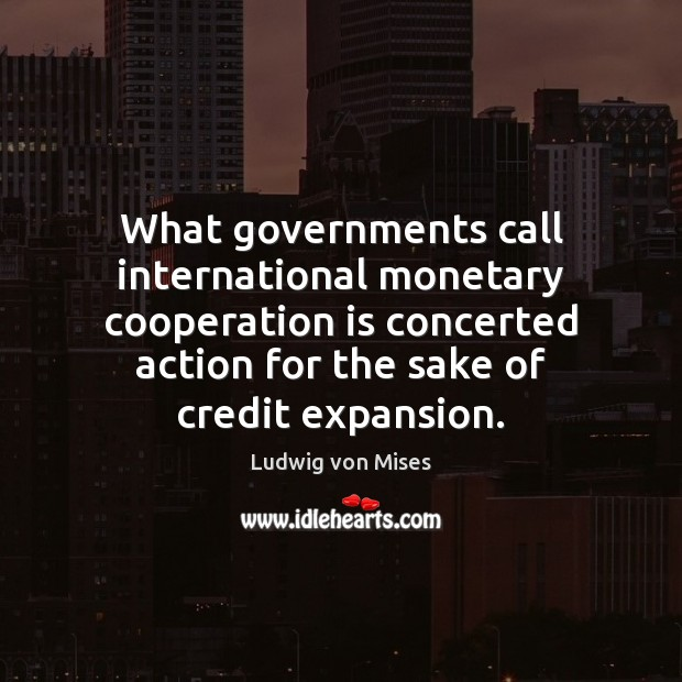 What governments call international monetary cooperation is concerted action for the sake Image