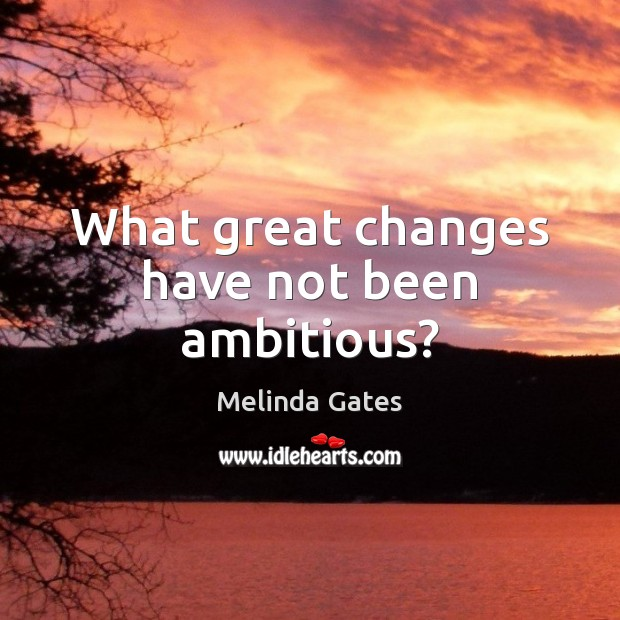 What great changes have not been ambitious? Melinda Gates Picture Quote