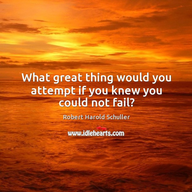 What great thing would you attempt if you knew you could not fail? Image