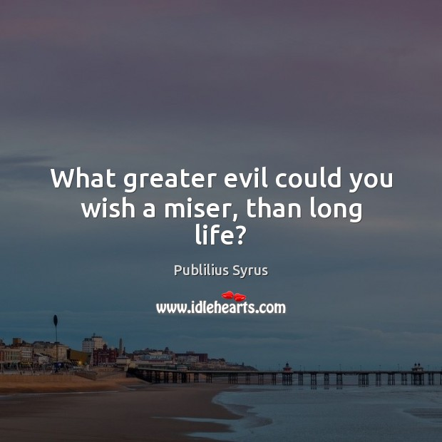 What greater evil could you wish a miser, than long life? Publilius Syrus Picture Quote