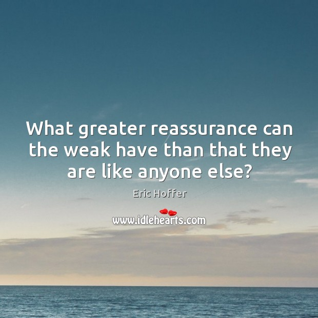 What greater reassurance can the weak have than that they are like anyone else? Image