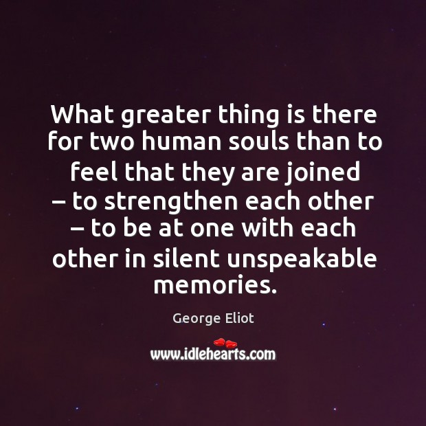 What greater thing is there for two human souls than to feel that they are joined Image