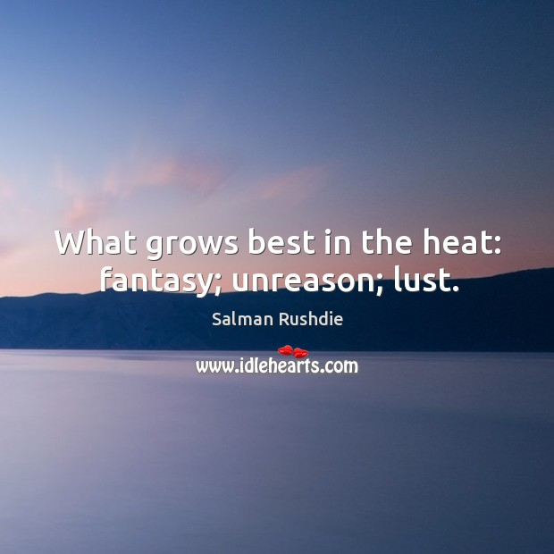 What grows best in the heat: fantasy; unreason; lust. Image