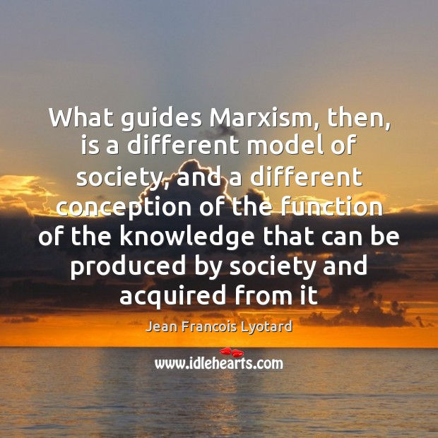 What guides Marxism, then, is a different model of society, and a Image