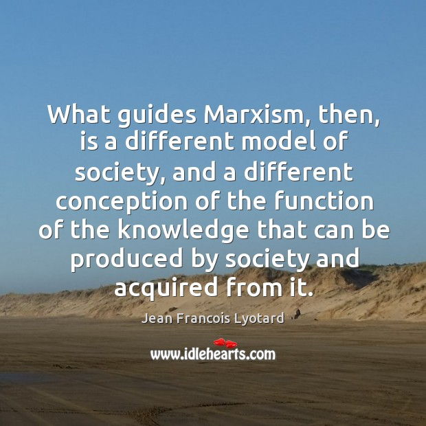What guides marxism, then, is a different model of society, and a different conception of the Image