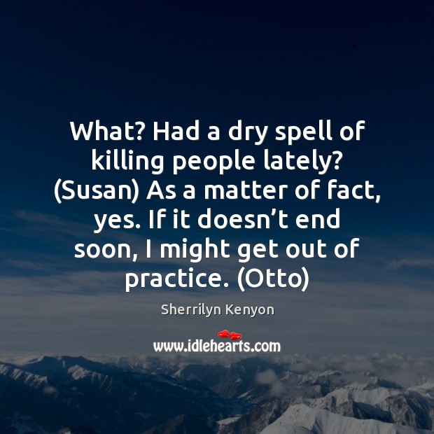 What? Had a dry spell of killing people lately? (Susan) As a Sherrilyn Kenyon Picture Quote