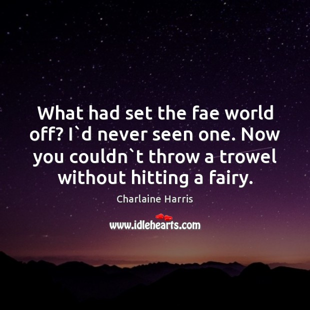 What had set the fae world off? I`d never seen one. Charlaine Harris Picture Quote