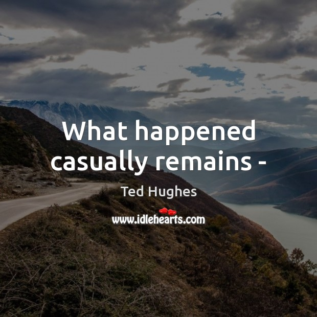 What happened casually remains – Ted Hughes Picture Quote