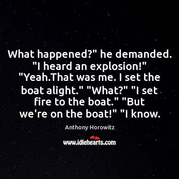 "Image, What happened?"" he demanded. ""I heard an explosion!"" ""Yeah.That was me."