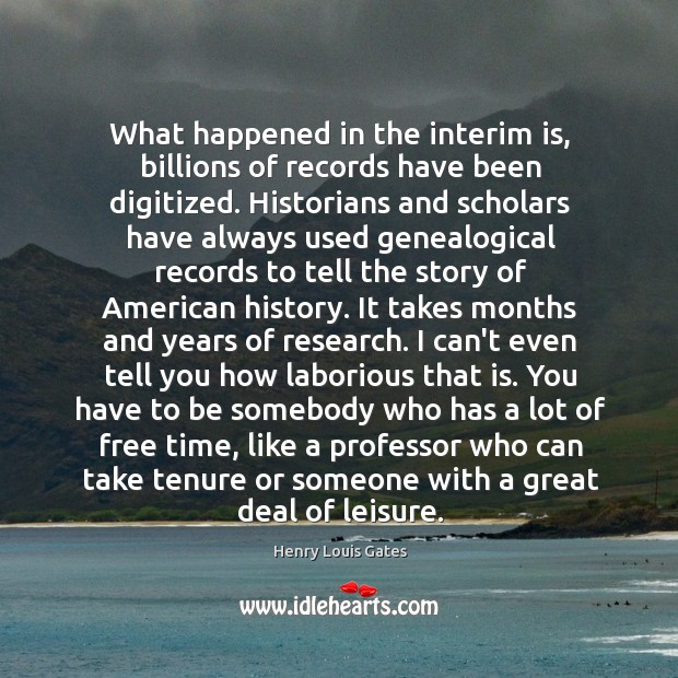 What happened in the interim is, billions of records have been digitized. Image