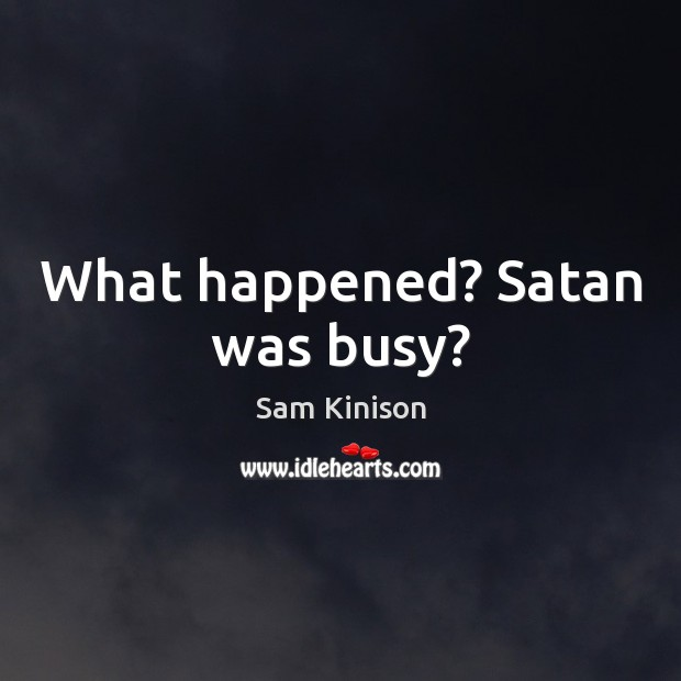What happened? Satan was busy? Sam Kinison Picture Quote