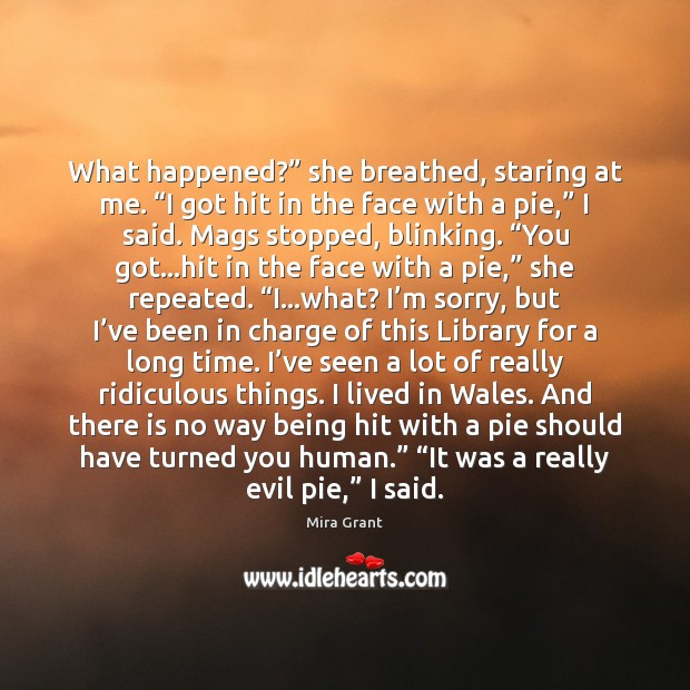 """What happened?"""" she breathed, staring at me. """"I got hit in the Mira Grant Picture Quote"""