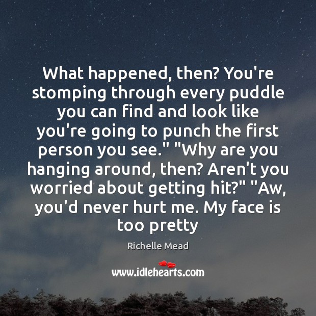 What happened, then? You're stomping through every puddle you can find and Image