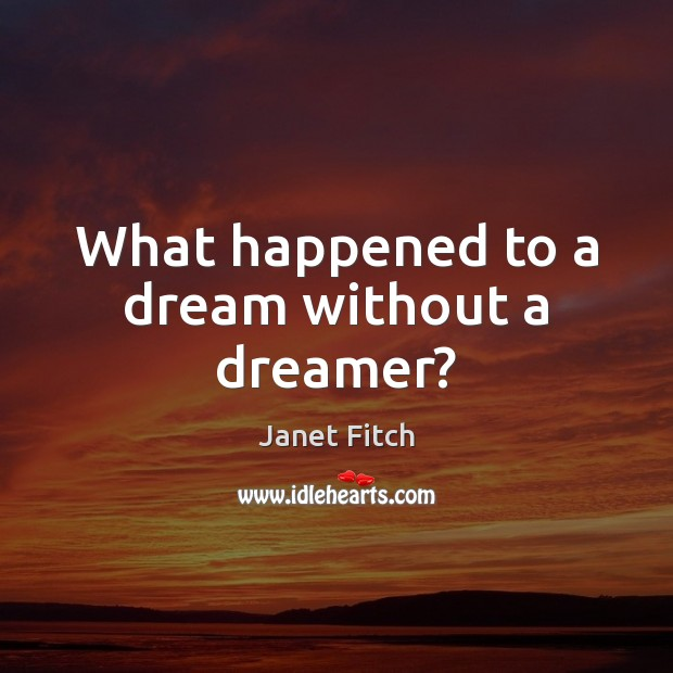What happened to a dream without a dreamer? Janet Fitch Picture Quote
