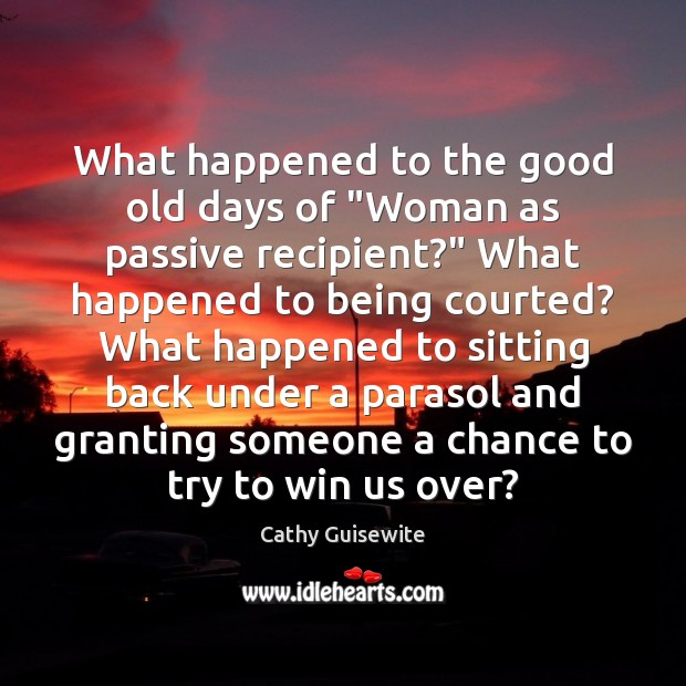 "What happened to the good old days of ""Woman as passive recipient?"" Cathy Guisewite Picture Quote"