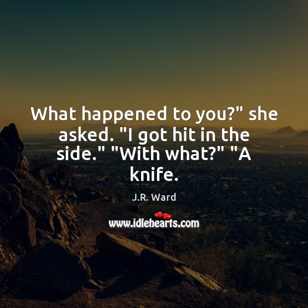 "What happened to you?"" she asked. ""I got hit in the side."" ""With what?"" ""A knife. Image"