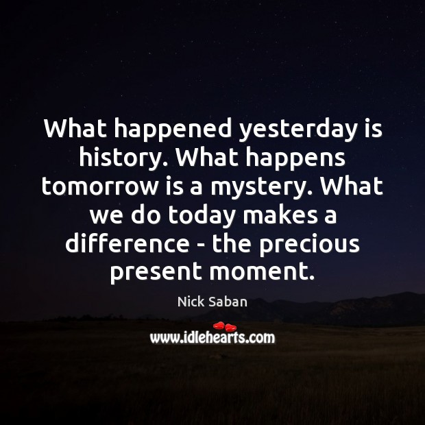 Nick Saban Picture Quote image saying: What happened yesterday is history. What happens tomorrow is a mystery. What